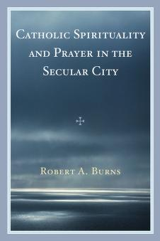 Catholic spirituality and prayer in the secular city by Burns, Robert A.